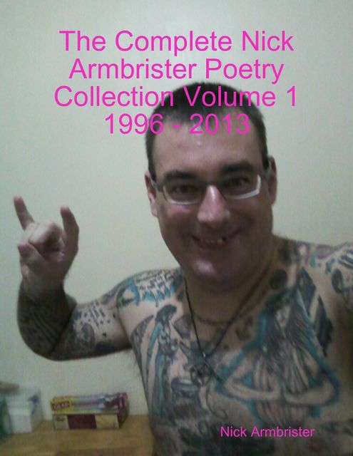 The Complete Nick Armbrister Poetry Collection Volume 1 1996 – 2013, Nick Armbrister