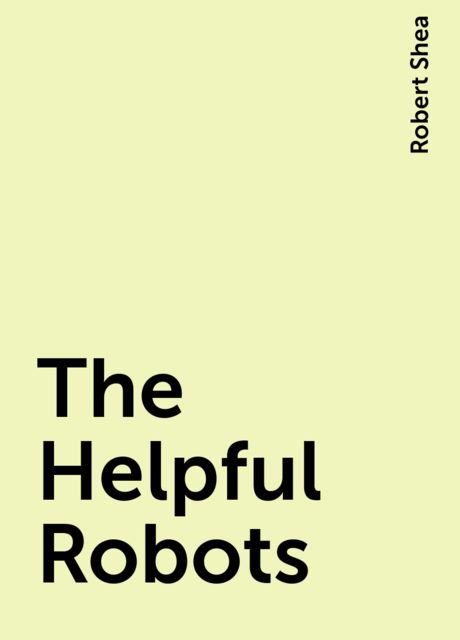 The Helpful Robots, Robert Shea