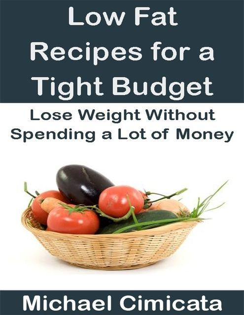 Low Fat Recipes for a Tight Budget: Lose Weight Without Spending a Lot of Money, Michael Cimicata