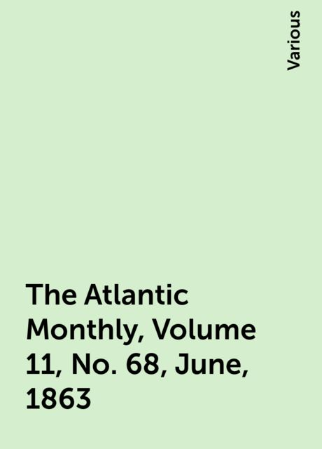 The Atlantic Monthly, Volume 11, No. 68, June, 1863, Various
