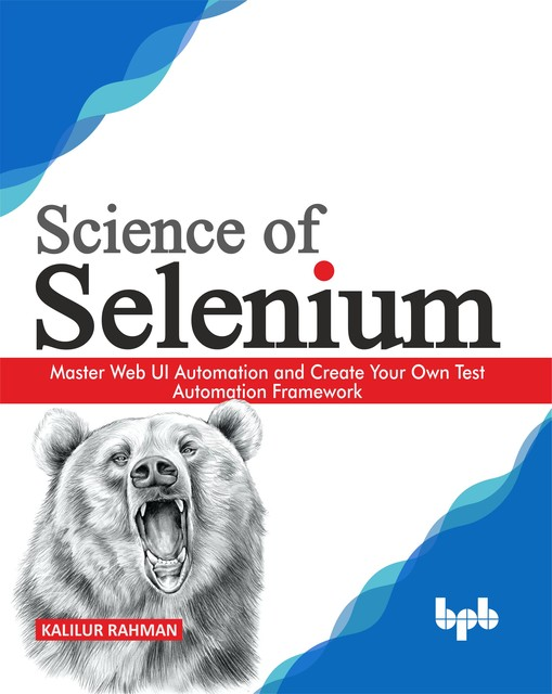 Science of Selenium: Master Web UI Automation and Create Your Own Test Automation Framework, Kalilur Rahman