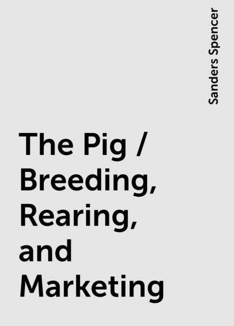 The Pig / Breeding, Rearing, and Marketing, Sanders Spencer