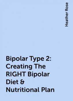 Bipolar Type 2: Creating The RIGHT Bipolar Diet & Nutritional Plan, Heather Rose