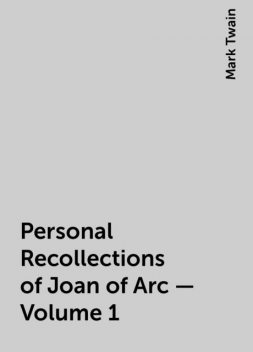 Personal Recollections of Joan of Arc — Volume 1, Mark Twain