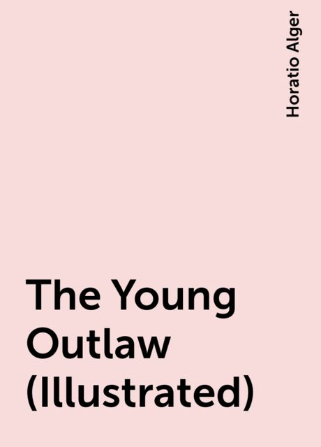 The Young Outlaw (Illustrated), Horatio Alger