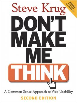 Don't Make Me Think! A Common Sense Approach to Web Usability, Second Edition, Steve Krug