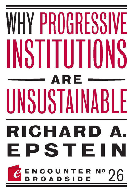 Why Progressive Institutions are Unsustainable, Richard A. Epstein