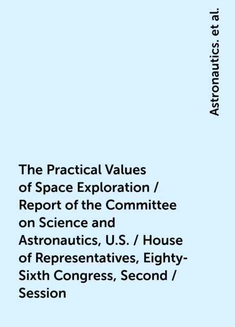 The Practical Values of Space Exploration / Report of the Committee on Science and Astronautics, U.S. / House of Representatives, Eighty-Sixth Congress, Second / Session, Astronautics., United States.Congress.House.Committee on Science