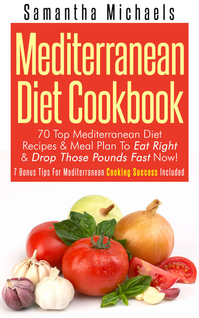 Mediterranean Diet Cookbook: 70 Top Mediterranean Diet Recipes & Meal Plan To Eat Right & Drop Those Pounds Fast Now!, Samantha Michaels