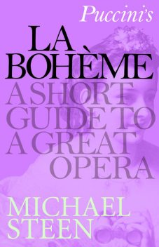 Puccini's La Bohème: A Short Guide to a Great Opera, Michael Steen