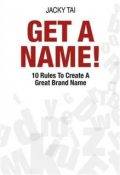 Get a Name!. 10 Rules to Create A Great Brand Name, Jacky Tai