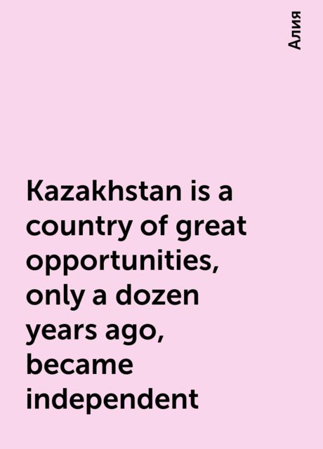 Kazakhstan is a country of great opportunities, only a dozen years ago, became independent, Алия