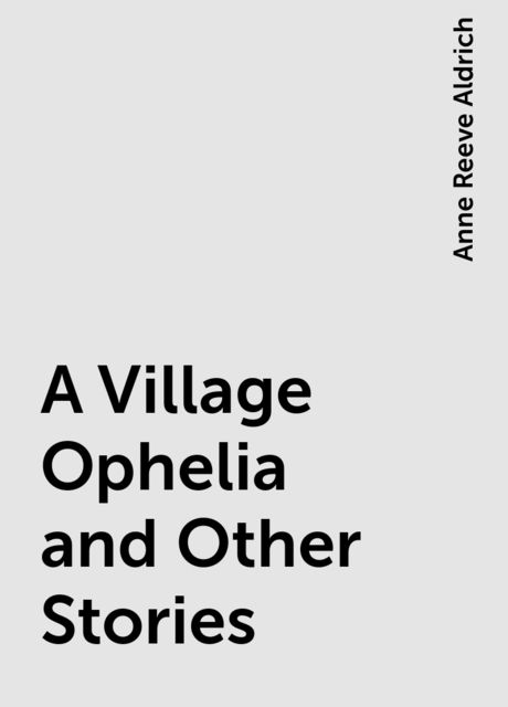 A Village Ophelia and Other Stories, Anne Reeve Aldrich