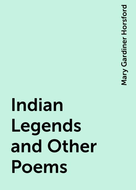 Indian Legends and Other Poems, Mary Gardiner Horsford