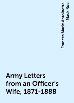 Army Letters from an Officer's Wife, 1871-1888, Frances Marie Antoinette Mack Roe
