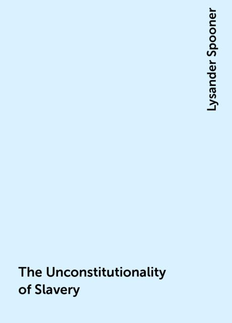 The Unconstitutionality of Slavery, Lysander Spooner