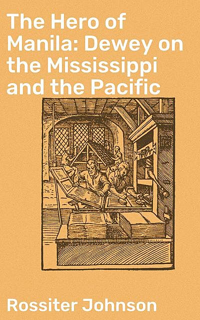 The Hero of Manila: Dewey on the Mississippi and the Pacific, Rossiter Johnson