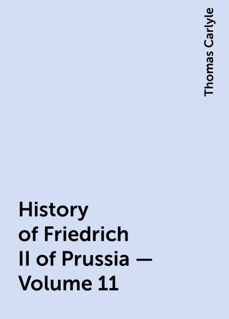 History of Friedrich II of Prussia — Volume 11, Thomas Carlyle