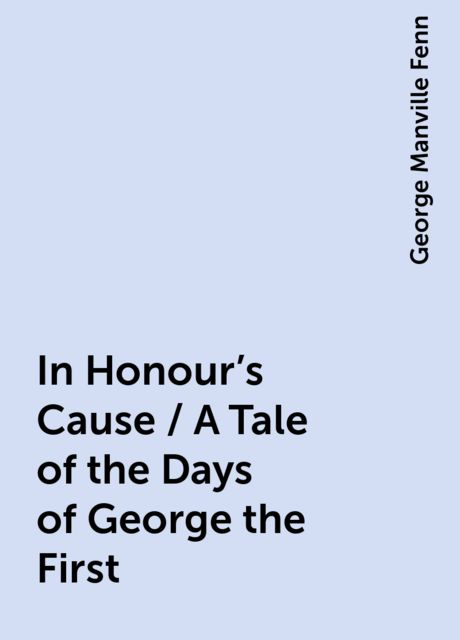 In Honour's Cause / A Tale of the Days of George the First, George Manville Fenn