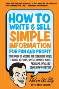 How to Write & Sell Simple Information for Fun and Profit: Your Guide to Writing and Publishing Books, E-Books, Articles, Special Reports, Audio Programs, DVDs, and Other How-To Content, Robert Bly
