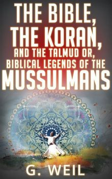 The Bible, The Koran, and the Talmud or, biblical legends of the mussulmans, Weil