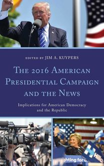 The 2016 American Presidential Campaign and the News, Stephanie Martin, Stephen Cooper, Joseph M. Valenzano III, Jim A. Kuypers, Ben Voth, Abe Aamidor, Andrea J. Terry, Chad Painter, Erin Whiteside, Katherine Haenschen, Mike Horning, Natalia Mielczarek