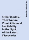 Other Worlds / Their Nature, Possibilities and Habitability in the Light of the Latest Discoveries, Garrett Putman Serviss