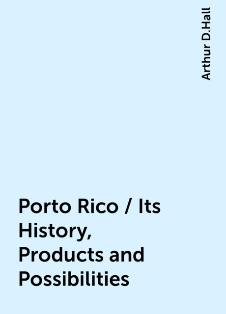 Porto Rico / Its History, Products and Possibilities, Arthur D.Hall