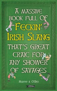 A Massive Book Full of FECKIN' IRISH SLANG that's Great Craic for Any Shower of Savages, Colin Murphy, Donal O'Dea