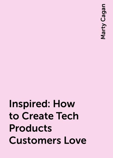 Inspired: How to Create Tech Products Customers Love, Marty Cagan