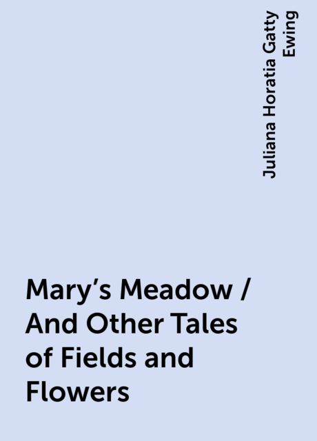 Mary's Meadow / And Other Tales of Fields and Flowers, Juliana Horatia Gatty Ewing