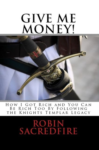 Give Me Money!: How I Got Rich and You Can Be Rich Too By Following the Knights Templar Legacy, Robin Sacredfire