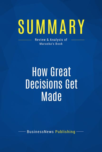 Summary: How Great Decisions Get Made – Don Maruska, BusinessNews Publishing