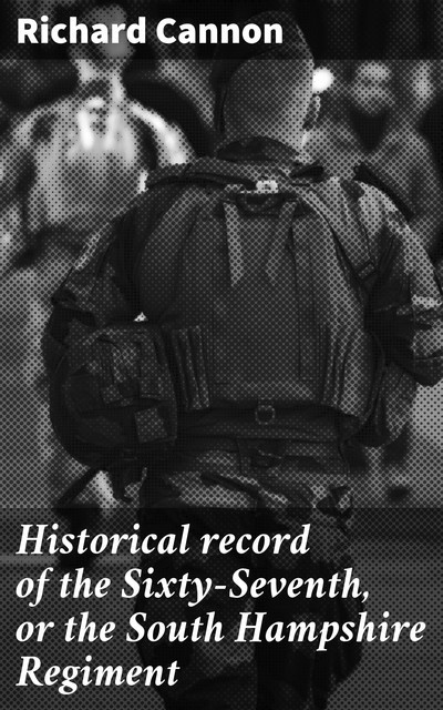 Historical record of the Sixty-Seventh, or the South Hampshire Regiment, Richard Cannon