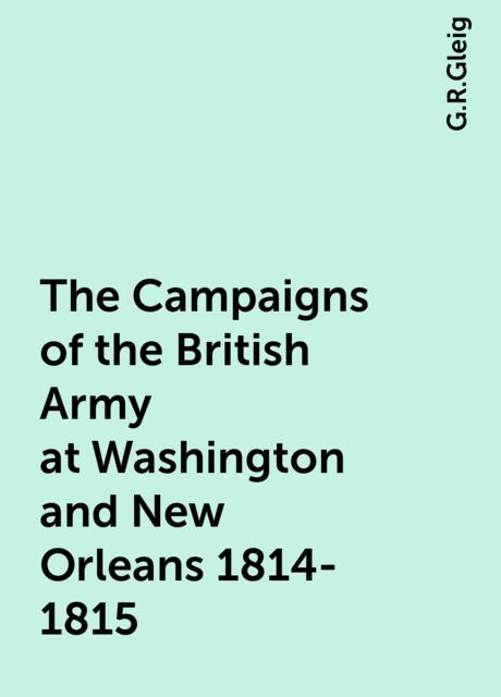 The Campaigns of the British Army at Washington and New Orleans 1814-1815, G.R.Gleig