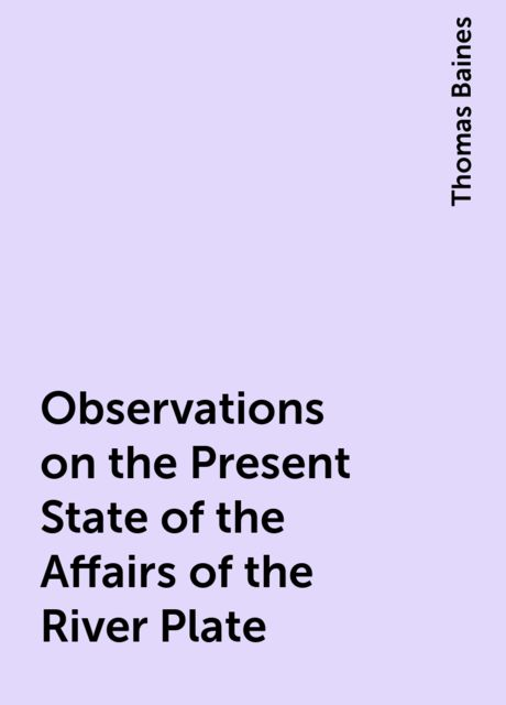 Observations on the Present State of the Affairs of the River Plate, Thomas Baines