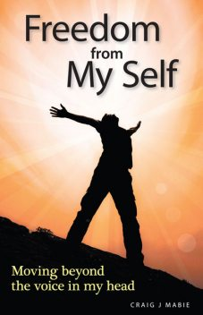 Freedom from My Self: Moving beyond the voice in my head, Craig J Mabie