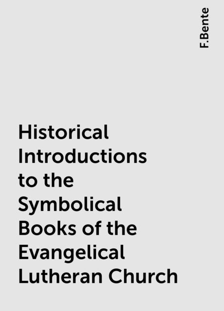 Historical Introductions to the Symbolical Books of the Evangelical Lutheran Church, F.Bente