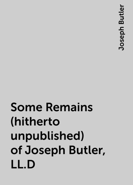 Some Remains (hitherto unpublished) of Joseph Butler, LL.D, Joseph Butler