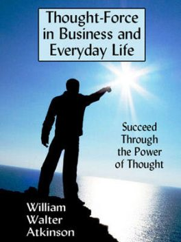 Thought-Force in Business and Everyday Life, William Atkinson