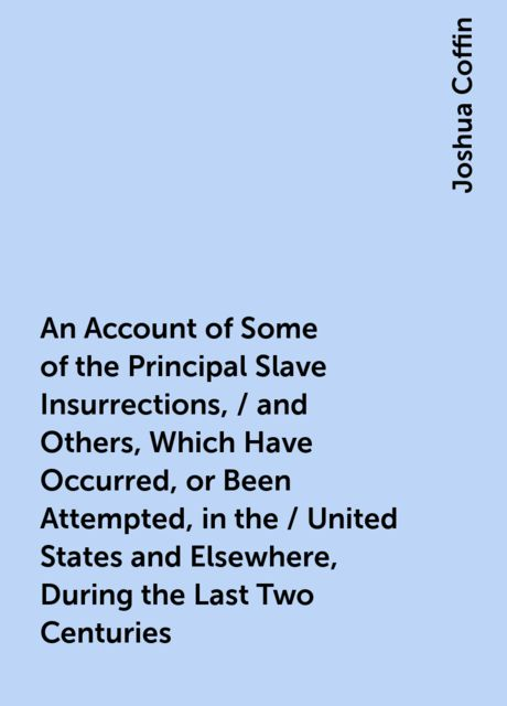 An Account of Some of the Principal Slave Insurrections, / and Others, Which Have Occurred, or Been Attempted, in the / United States and Elsewhere, During the Last Two Centuries, Joshua Coffin