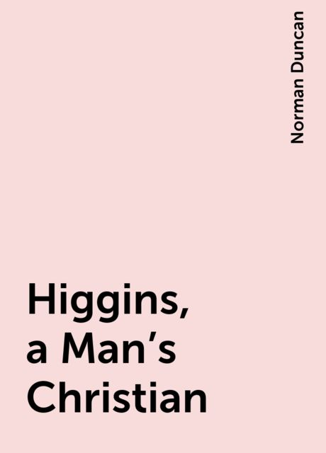 Higgins, a Man's Christian, Norman Duncan
