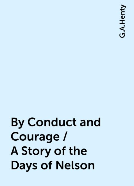 By Conduct and Courage / A Story of the Days of Nelson, G.A.Henty