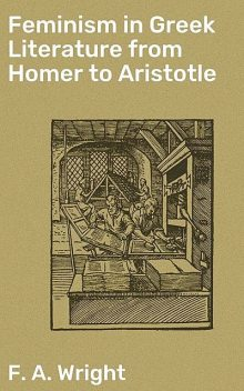 Feminism in Greek Literature from Homer to Aristotle, F.A.Wright