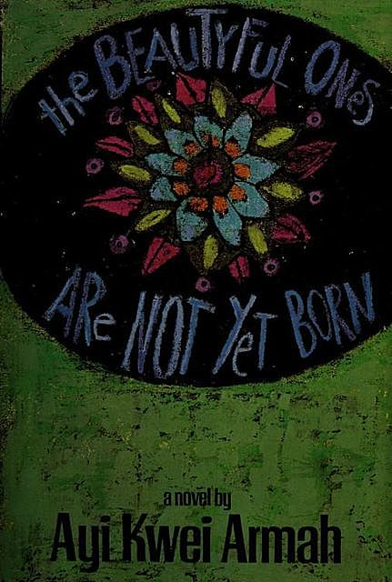 The beautyful ones are not yet born : a novel, 1939-, Armah, Ayi Kwei