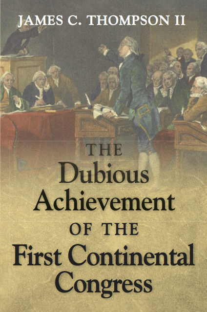 The Dubious Achievement of the First Continental Congress, James Thompson