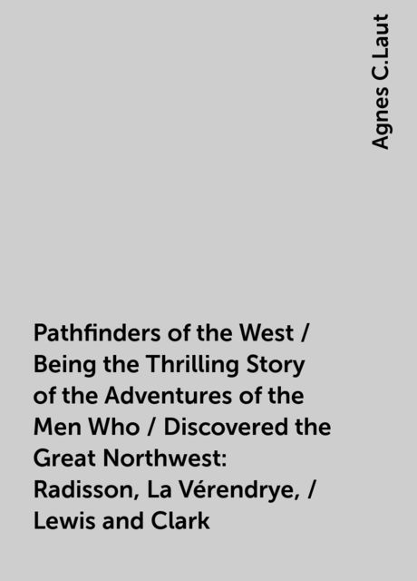 Pathfinders of the West / Being the Thrilling Story of the Adventures of the Men Who / Discovered the Great Northwest: Radisson, La Vérendrye, / Lewis and Clark, Agnes C.Laut