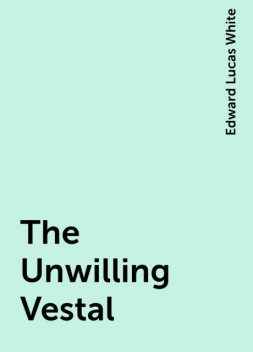The Unwilling Vestal, Edward Lucas White