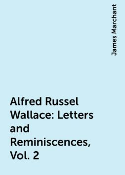 Alfred Russel Wallace: Letters and Reminiscences, Vol. 2, James Marchant
