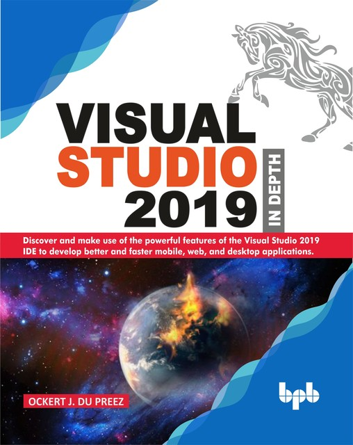 Visual Studio 2019 In Depth: Discover and make use of the powerful features of the Visual Studio 2019 IDE to develop better and faster mobile, web, and desktop applications, Ockrt J. DU Preez